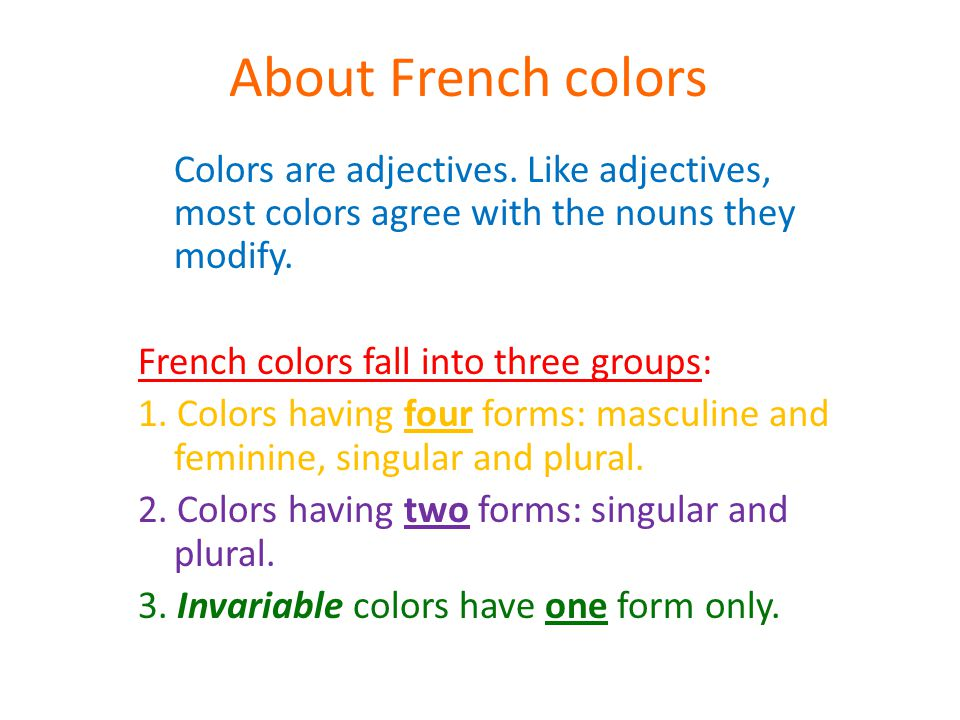 About French colors Colors are adjectives. Like adjectives, most colors agree with the nouns they modify. French colors fall into three groups: 1. Col
