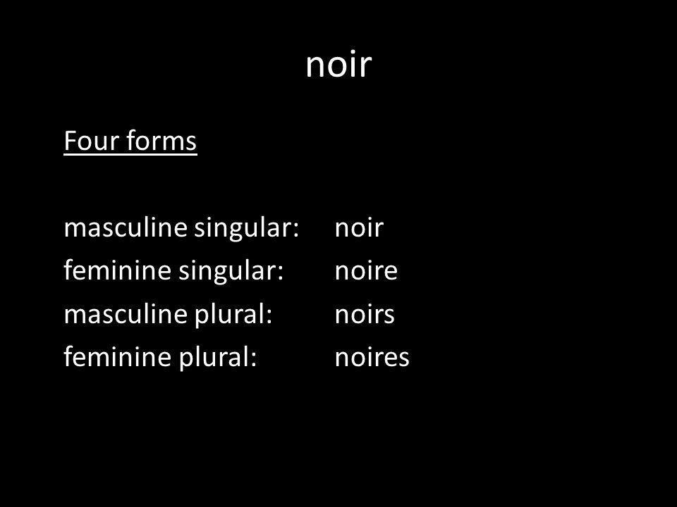noir Four forms masculine singular:noir feminine singular:noire masculine plural:noirs feminine plural:noires