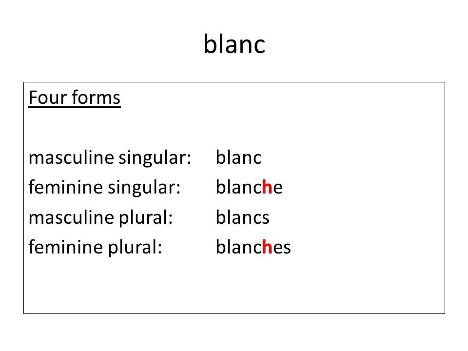 blanc Four forms masculine singular: blanc feminine singular: blanche masculine plural: blancs feminine plural: blanches