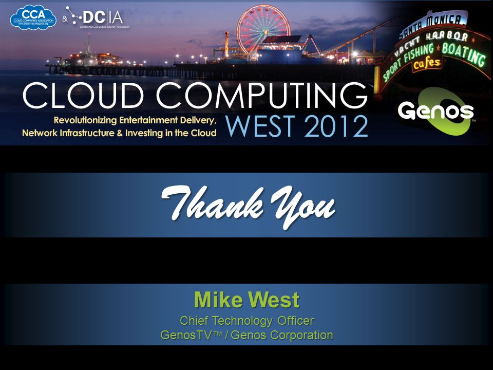 Thank You Mike West Chief Technology Officer GenosTV ™ / Genos Corporation LATEST TRENDS IN CLOUD SOLUTIONS FOR HIGH-VALUE CONTENT PRODUCTION AND DISTRIBUTION
