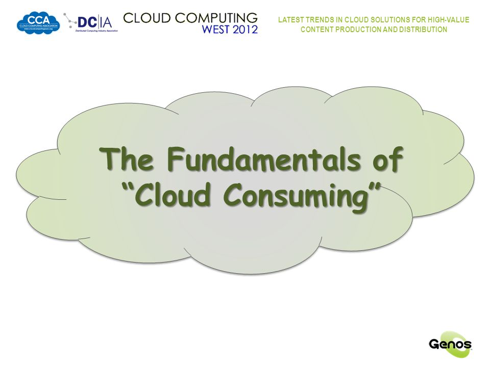LATEST TRENDS IN CLOUD SOLUTIONS FOR HIGH-VALUE CONTENT PRODUCTION AND DISTRIBUTION The Fundamentals of Cloud Consuming