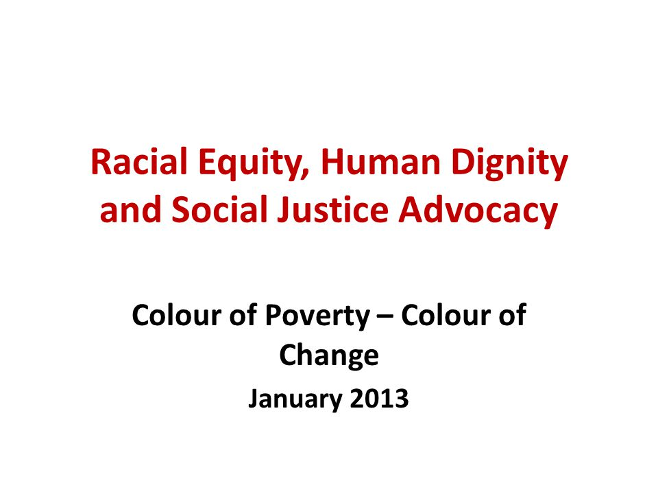 Racial Equity, Human Dignity and Social Justice Advocacy Colour of Poverty – Colour of Change January 2013