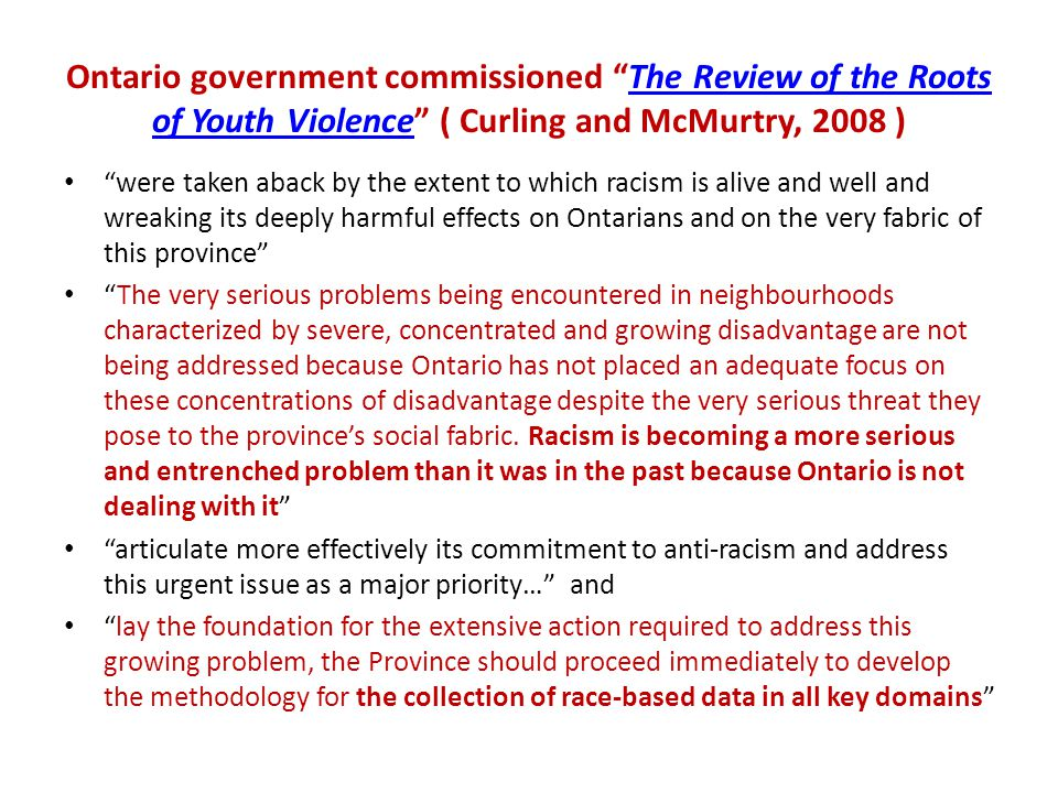 Ontario government commissioned The Review of the Roots of Youth Violence ( Curling and McMurtry, 2008 )The Review of the Roots of Youth Violence were taken aback by the extent to which racism is alive and well and wreaking its deeply harmful effects on Ontarians and on the very fabric of this province The very serious problems being encountered in neighbourhoods characterized by severe, concentrated and growing disadvantage are not being addressed because Ontario has not placed an adequate focus on these concentrations of disadvantage despite the very serious threat they pose to the province's social fabric.