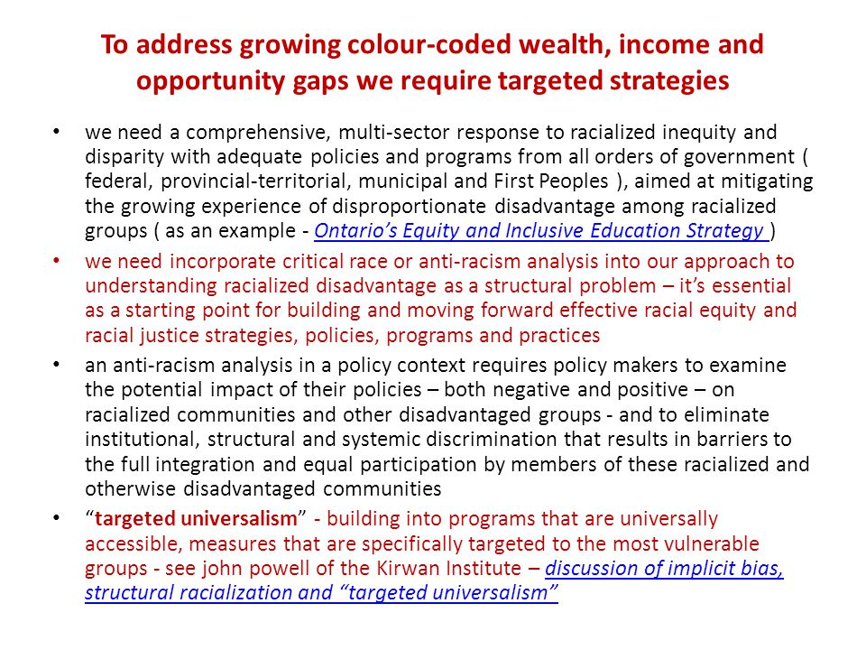 To address growing colour-coded wealth, income and opportunity gaps we require targeted strategies we need a comprehensive, multi-sector response to racialized inequity and disparity with adequate policies and programs from all orders of government ( federal, provincial-territorial, municipal and First Peoples ), aimed at mitigating the growing experience of disproportionate disadvantage among racialized groups ( as an example - Ontario's Equity and Inclusive Education Strategy )Ontario's Equity and Inclusive Education Strategy we need incorporate critical race or anti-racism analysis into our approach to understanding racialized disadvantage as a structural problem – it's essential as a starting point for building and moving forward effective racial equity and racial justice strategies, policies, programs and practices an anti-racism analysis in a policy context requires policy makers to examine the potential impact of their policies – both negative and positive – on racialized communities and other disadvantaged groups - and to eliminate institutional, structural and systemic discrimination that results in barriers to the full integration and equal participation by members of these racialized and otherwise disadvantaged communities targeted universalism - building into programs that are universally accessible, measures that are specifically targeted to the most vulnerable groups - see john powell of the Kirwan Institute – discussion of implicit bias, structural racialization and targeted universalism discussion of implicit bias, structural racialization and targeted universalism