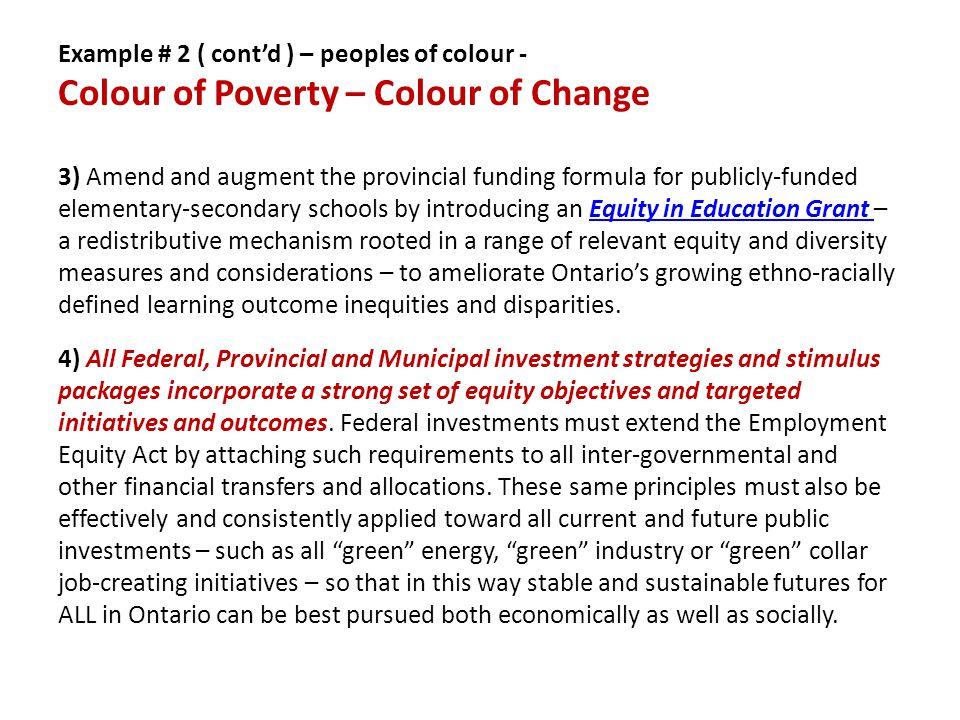 Example # 2 ( cont'd ) – peoples of colour - Colour of Poverty – Colour of Change 3) Amend and augment the provincial funding formula for publicly-funded elementary-secondary schools by introducing an Equity in Education Grant – a redistributive mechanism rooted in a range of relevant equity and diversity measures and considerations – to ameliorate Ontario's growing ethno-racially defined learning outcome inequities and disparities.Equity in Education Grant 4) All Federal, Provincial and Municipal investment strategies and stimulus packages incorporate a strong set of equity objectives and targeted initiatives and outcomes.