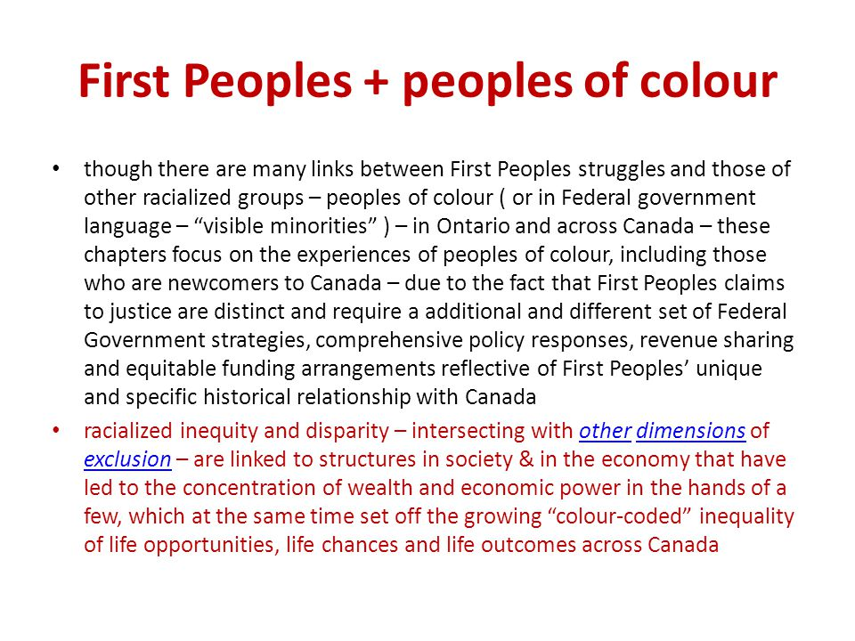 First Peoples + peoples of colour though there are many links between First Peoples struggles and those of other racialized groups – peoples of colour ( or in Federal government language – visible minorities ) – in Ontario and across Canada – these chapters focus on the experiences of peoples of colour, including those who are newcomers to Canada – due to the fact that First Peoples claims to justice are distinct and require a additional and different set of Federal Government strategies, comprehensive policy responses, revenue sharing and equitable funding arrangements reflective of First Peoples' unique and specific historical relationship with Canada racialized inequity and disparity – intersecting with other dimensions of exclusion – are linked to structures in society & in the economy that have led to the concentration of wealth and economic power in the hands of a few, which at the same time set off the growing colour-coded inequality of life opportunities, life chances and life outcomes across Canadaotherdimensions exclusion