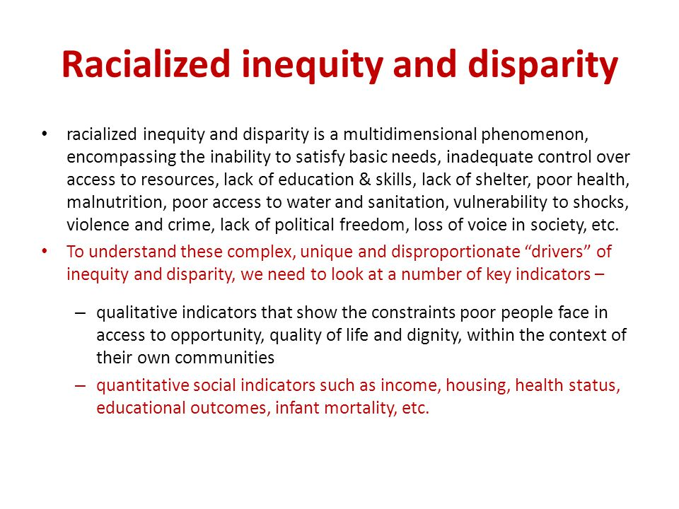 Racialized inequity and disparity racialized inequity and disparity is a multidimensional phenomenon, encompassing the inability to satisfy basic needs, inadequate control over access to resources, lack of education & skills, lack of shelter, poor health, malnutrition, poor access to water and sanitation, vulnerability to shocks, violence and crime, lack of political freedom, loss of voice in society, etc.
