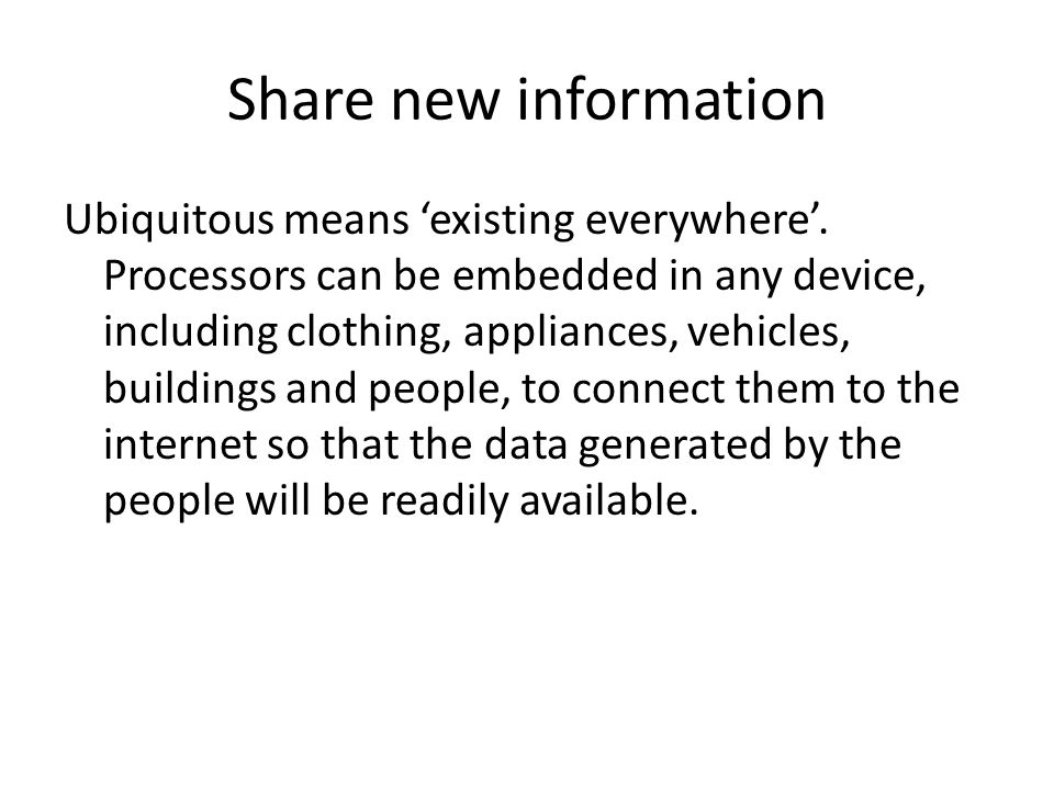 Share new information Ubiquitous means 'existing everywhere'.