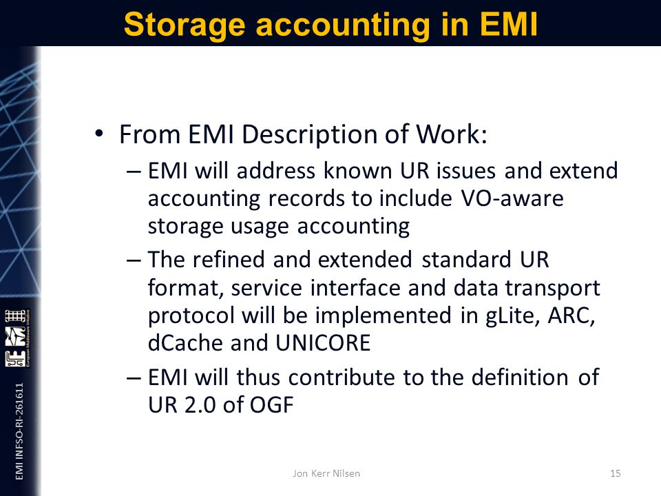 EMI INFSO-RI-261611 From EMI Description of Work: – EMI will address known UR issues and extend accounting records to include VO-aware storage usage accounting – The refined and extended standard UR format, service interface and data transport protocol will be implemented in gLite, ARC, dCache and UNICORE – EMI will thus contribute to the definition of UR 2.0 of OGF Storage accounting in EMI Jon Kerr Nilsen 15