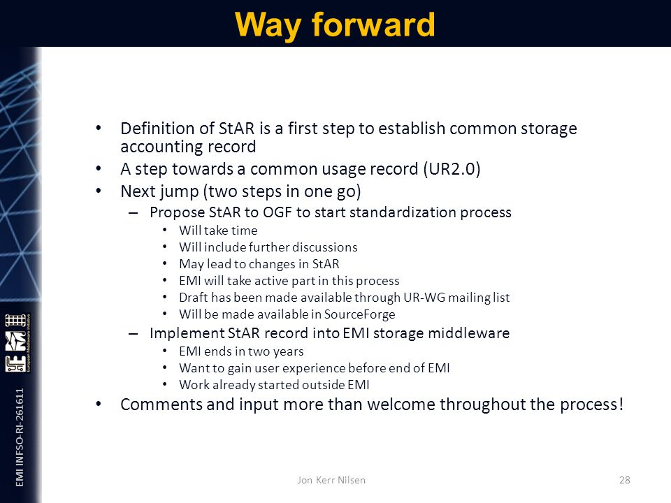 EMI INFSO-RI-261611 Definition of StAR is a first step to establish common storage accounting record A step towards a common usage record (UR2.0) Next jump (two steps in one go) – Propose StAR to OGF to start standardization process Will take time Will include further discussions May lead to changes in StAR EMI will take active part in this process Draft has been made available through UR-WG mailing list Will be made available in SourceForge – Implement StAR record into EMI storage middleware EMI ends in two years Want to gain user experience before end of EMI Work already started outside EMI Comments and input more than welcome throughout the process.