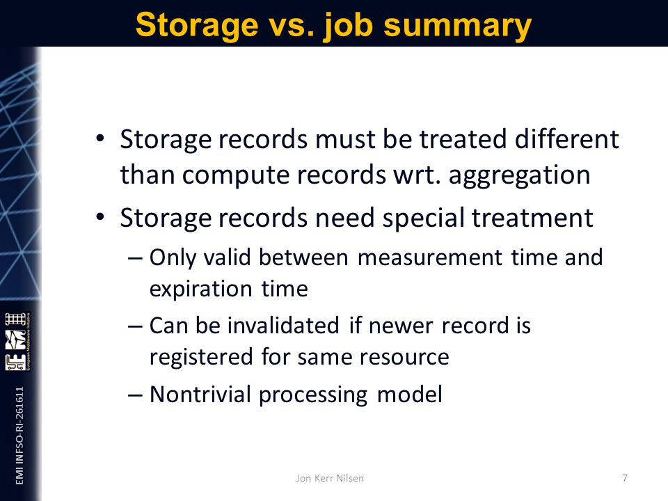EMI INFSO-RI-261611 Storage vs. job summary Jon Kerr Nilsen 7 Storage records must be treated different than compute records wrt. aggregation Storage