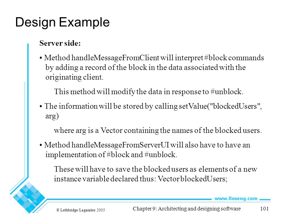 © Lethbridge/Laganière 2005 Chapter 9: Architecting and designing software101 Design Example Server side: Method handleMessageFromClient will interpre