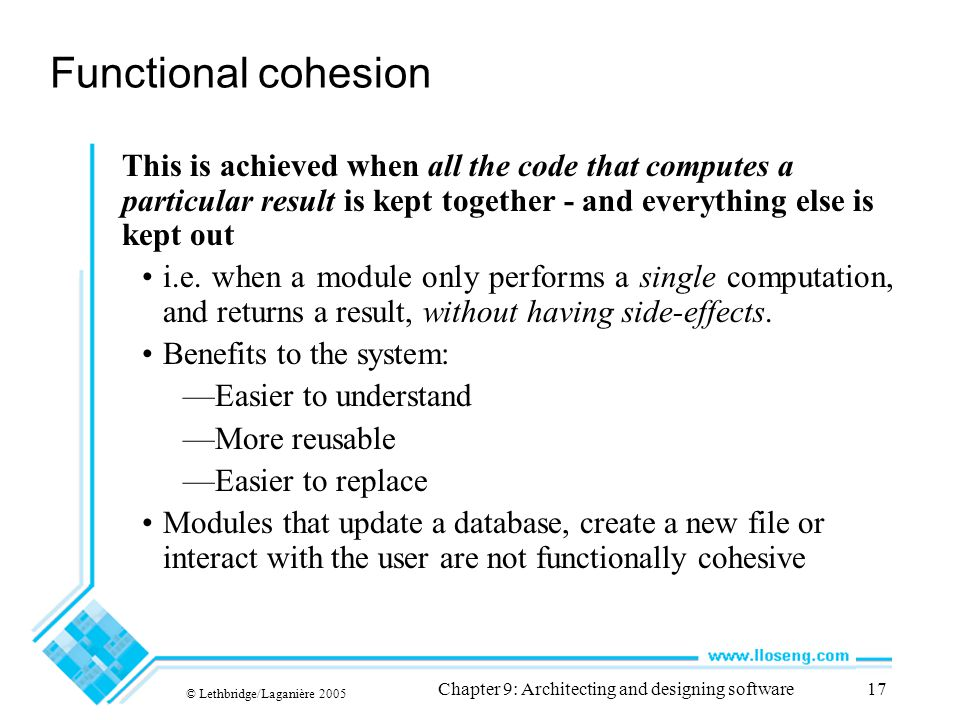 © Lethbridge/Laganière 2005 Chapter 9: Architecting and designing software17 Functional cohesion This is achieved when all the code that computes a pa