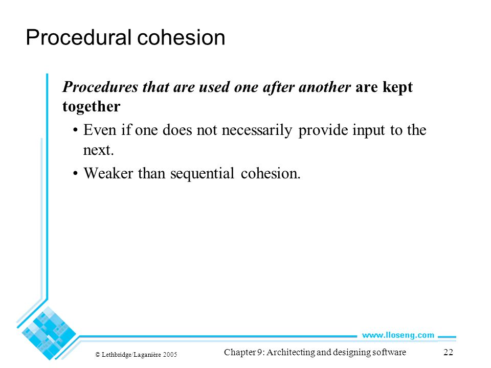 © Lethbridge/Laganière 2005 Chapter 9: Architecting and designing software22 Procedural cohesion Procedures that are used one after another are kept t
