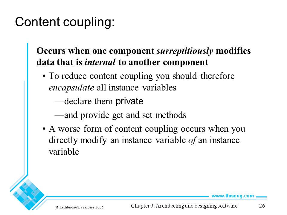 © Lethbridge/Laganière 2005 Chapter 9: Architecting and designing software26 Content coupling: Occurs when one component surreptitiously modifies data