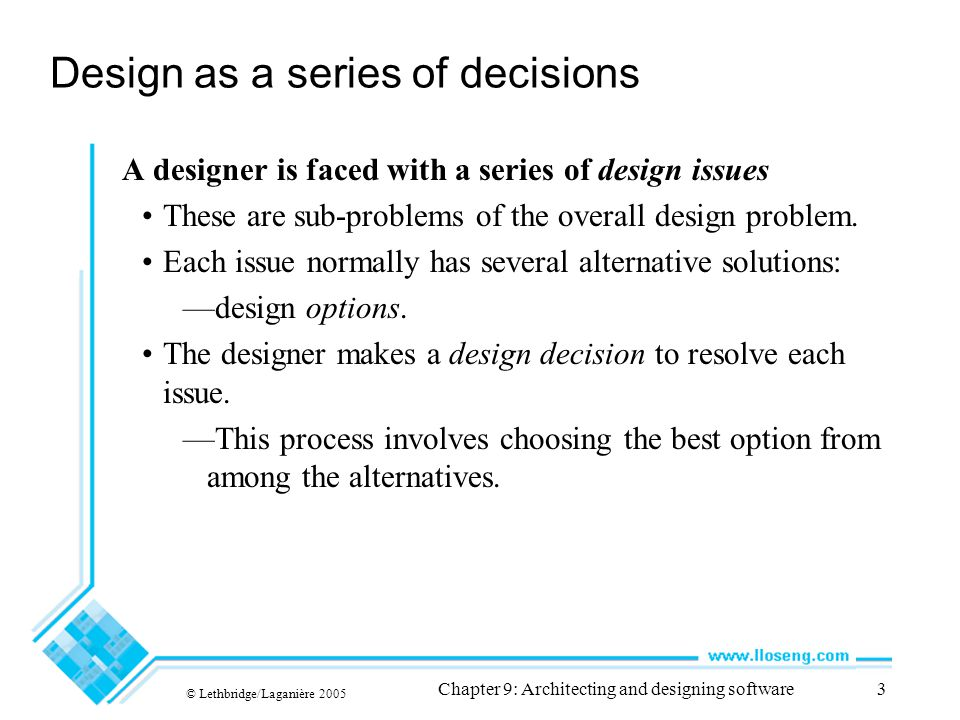 © Lethbridge/Laganière 2005 Chapter 9: Architecting and designing software104 9.9 Difficulties and Risks in Design Like modelling, design is a skill that requires considerable experience —Individual software engineers should not attempt the design of large systems —Aspiring software architects should actively study designs of other systems Poor designs can lead to expensive maintenance —Ensure you follow the principles discussed in this chapter