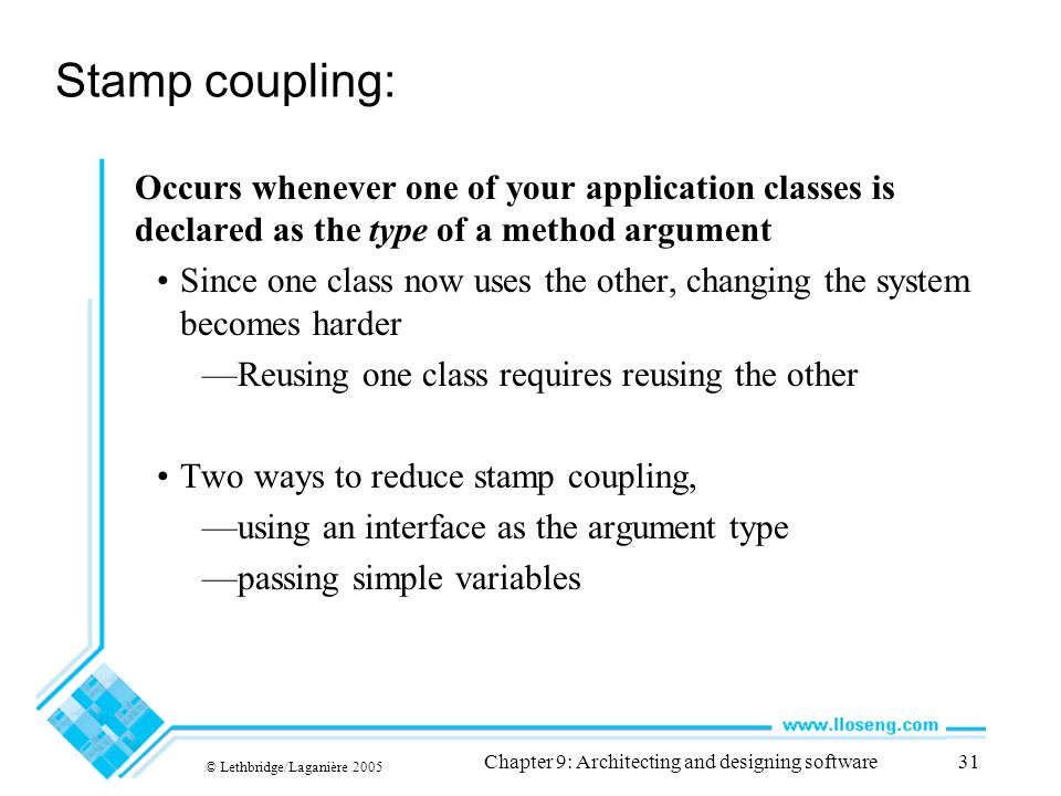 © Lethbridge/Laganière 2005 Chapter 9: Architecting and designing software31 Stamp coupling: Occurs whenever one of your application classes is declar