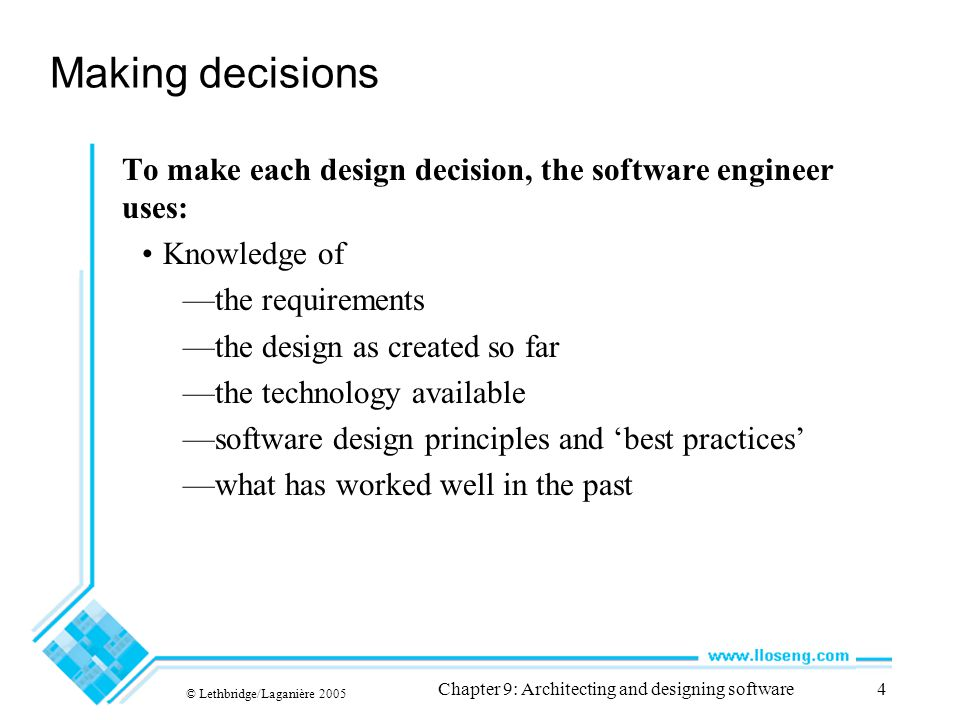 © Lethbridge/Laganière 2005 Chapter 9: Architecting and designing software105 Difficulties and Risks in Design It requires constant effort to ensure a software system's design remains good throughout its life —Make the original design as flexible as possible so as to anticipate changes and extensions.
