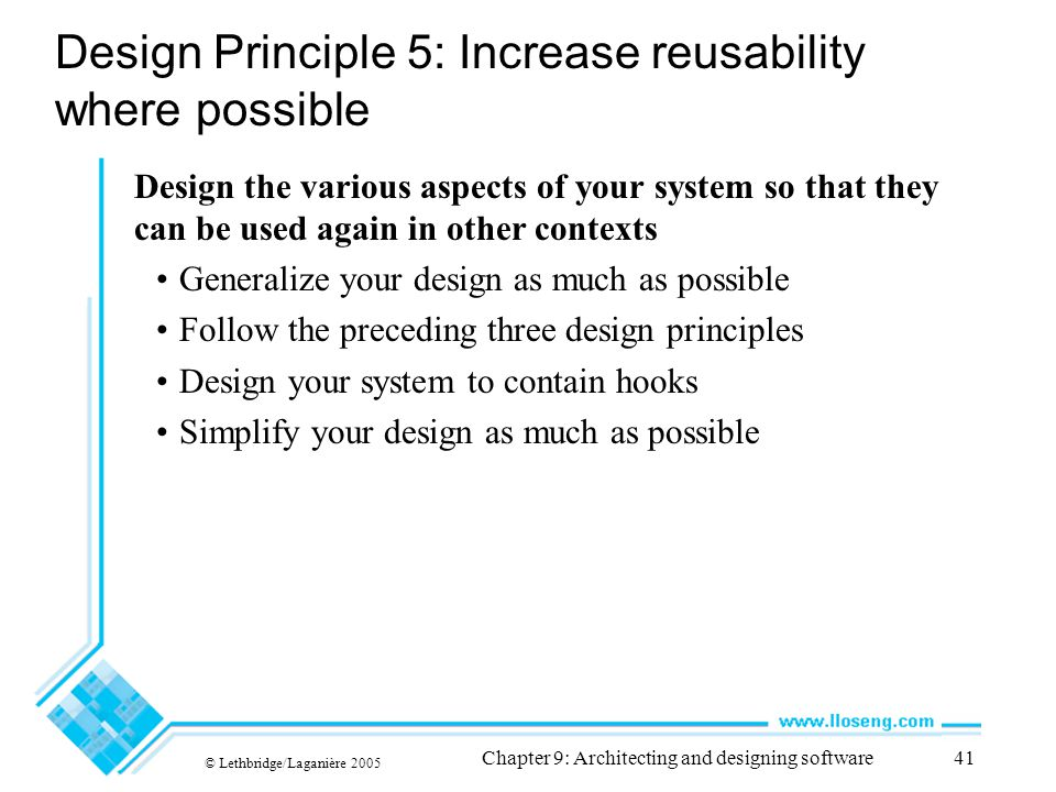© Lethbridge/Laganière 2005 Chapter 9: Architecting and designing software41 Design Principle 5: Increase reusability where possible Design the variou