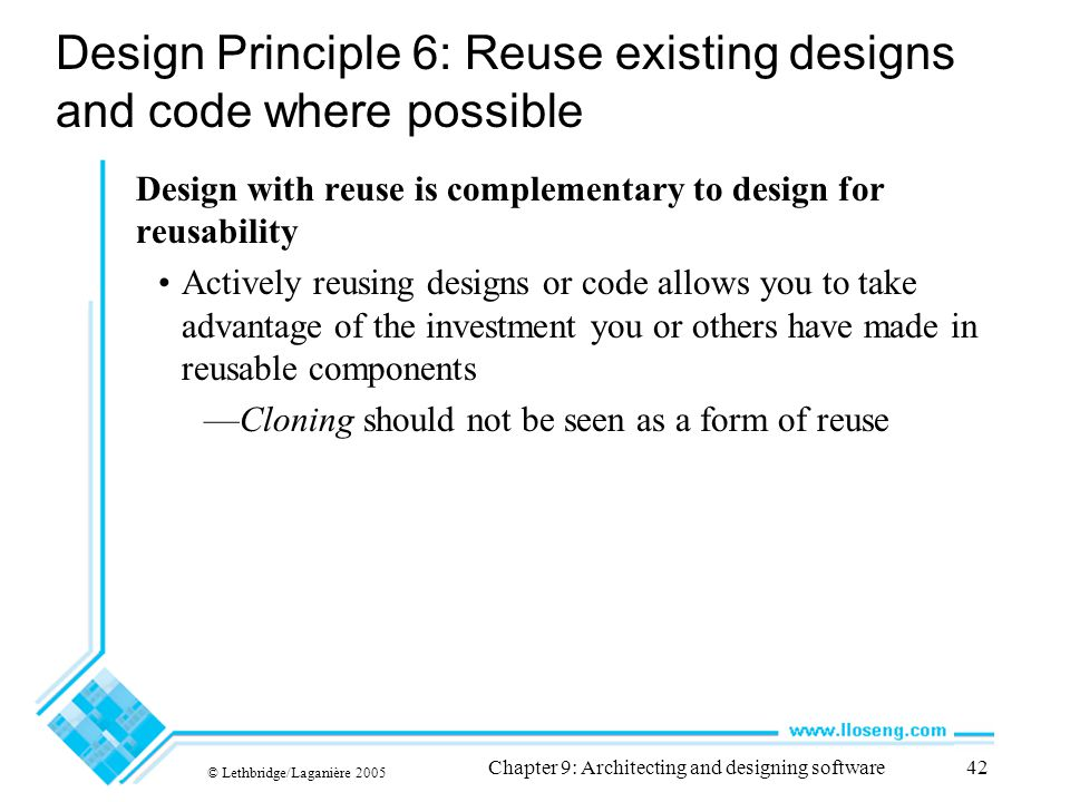 © Lethbridge/Laganière 2005 Chapter 9: Architecting and designing software42 Design Principle 6: Reuse existing designs and code where possible Design