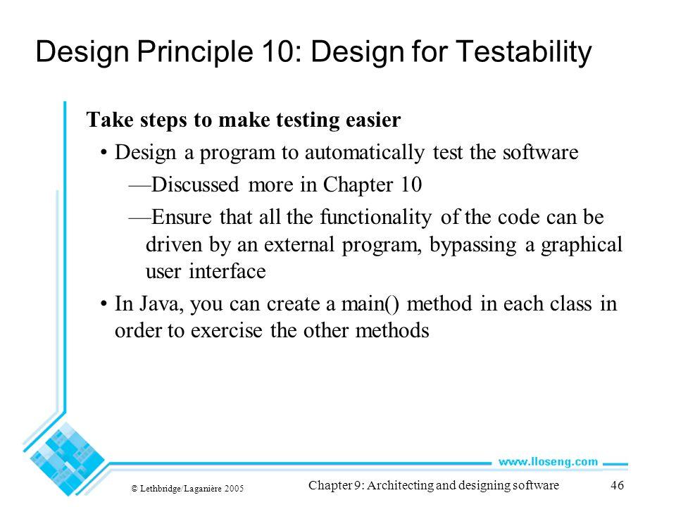 © Lethbridge/Laganière 2005 Chapter 9: Architecting and designing software46 Design Principle 10: Design for Testability Take steps to make testing ea