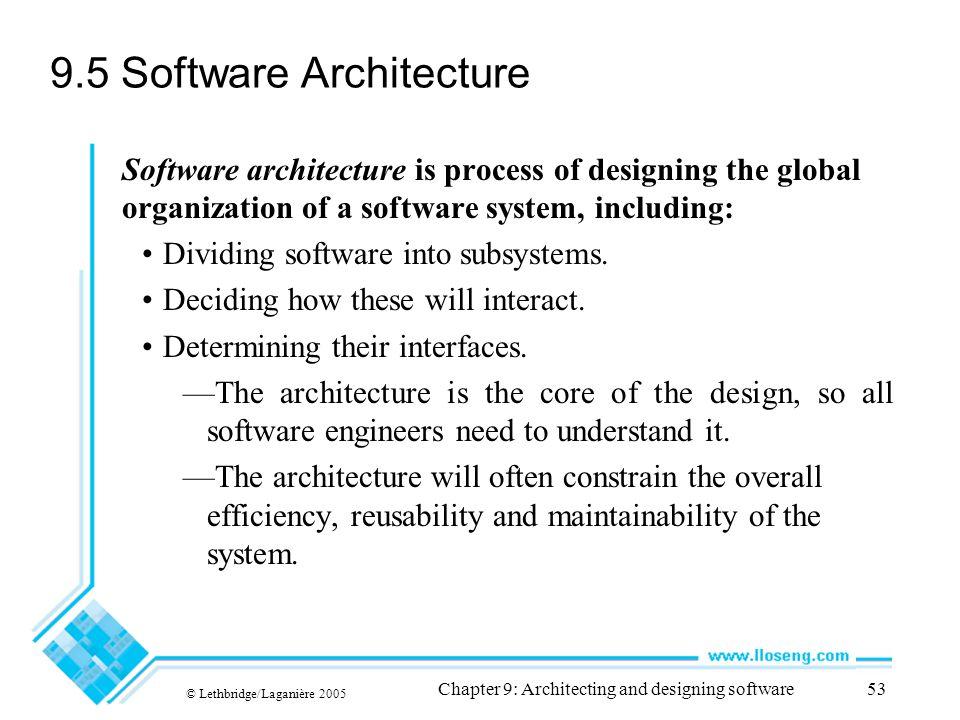© Lethbridge/Laganière 2005 Chapter 9: Architecting and designing software53 9.5 Software Architecture Software architecture is process of designing t
