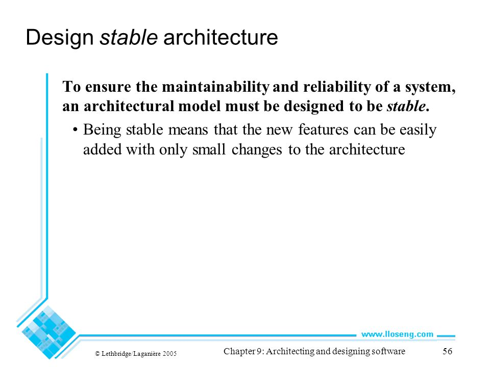 © Lethbridge/Laganière 2005 Chapter 9: Architecting and designing software56 Design stable architecture To ensure the maintainability and reliability