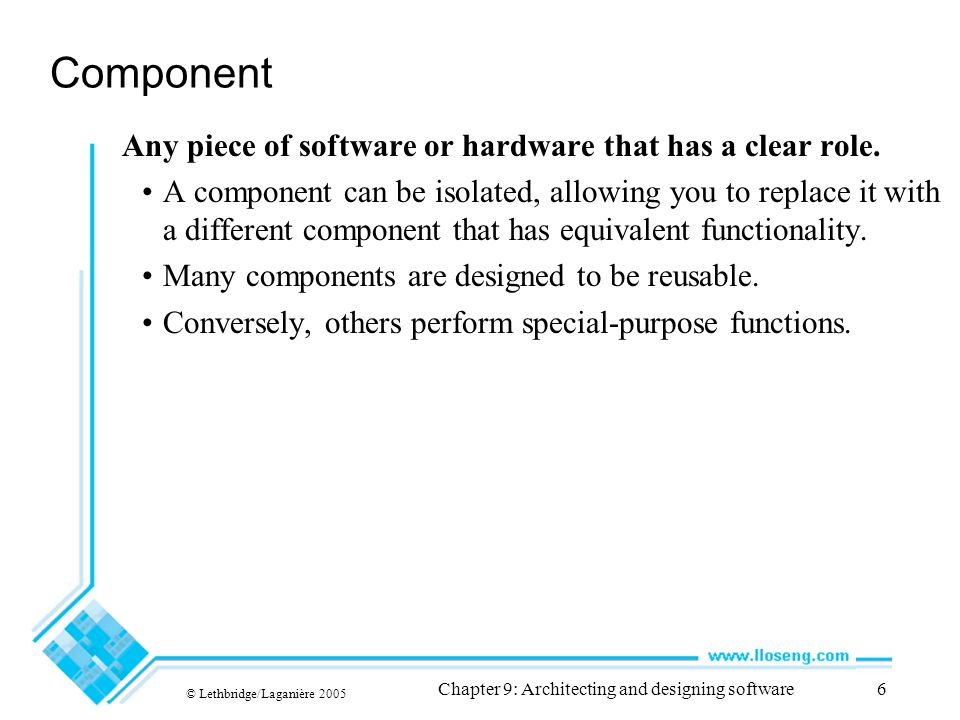 © Lethbridge/Laganière 2005 Chapter 9: Architecting and designing software6 Component Any piece of software or hardware that has a clear role. A compo