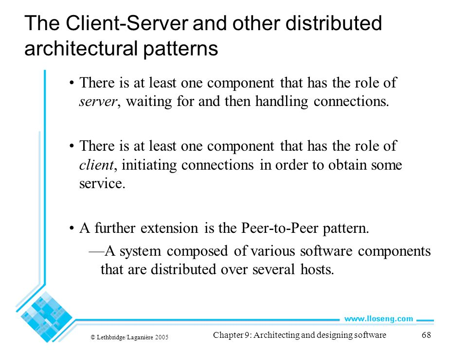 © Lethbridge/Laganière 2005 Chapter 9: Architecting and designing software68 The Client-Server and other distributed architectural patterns There is a