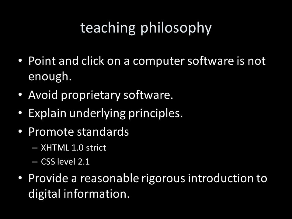 teaching philosophy Point and click on a computer software is not enough. Avoid proprietary software. Explain underlying principles. Promote standards