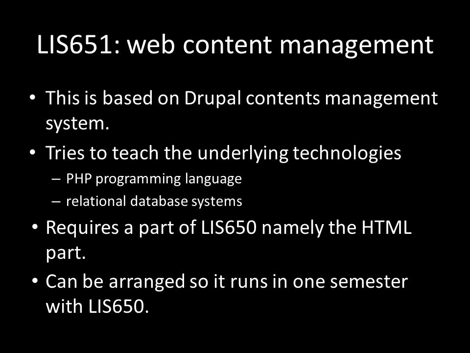 LIS651: web content management This is based on Drupal contents management system. Tries to teach the underlying technologies – PHP programming langua