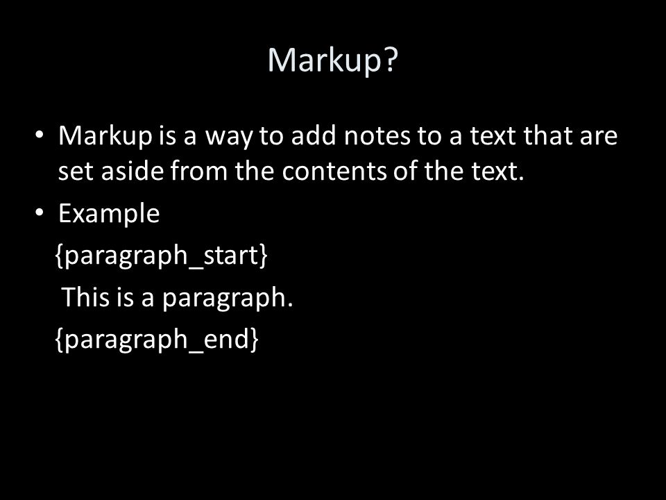 Markup. Markup is a way to add notes to a text that are set aside from the contents of the text.
