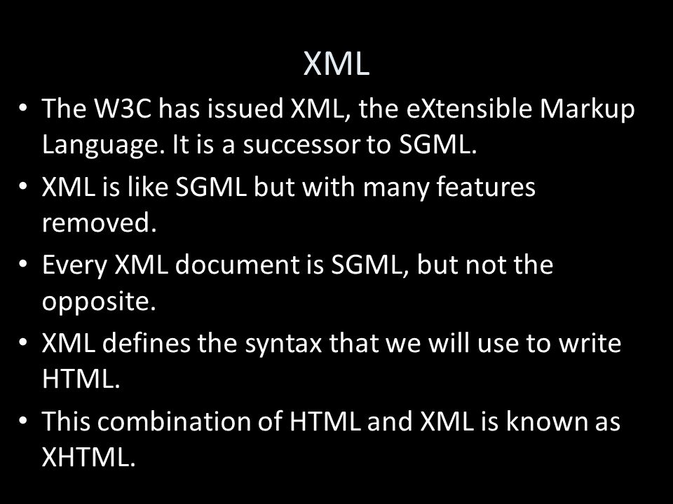 XML The W3C has issued XML, the eXtensible Markup Language. It is a successor to SGML. XML is like SGML but with many features removed. Every XML docu