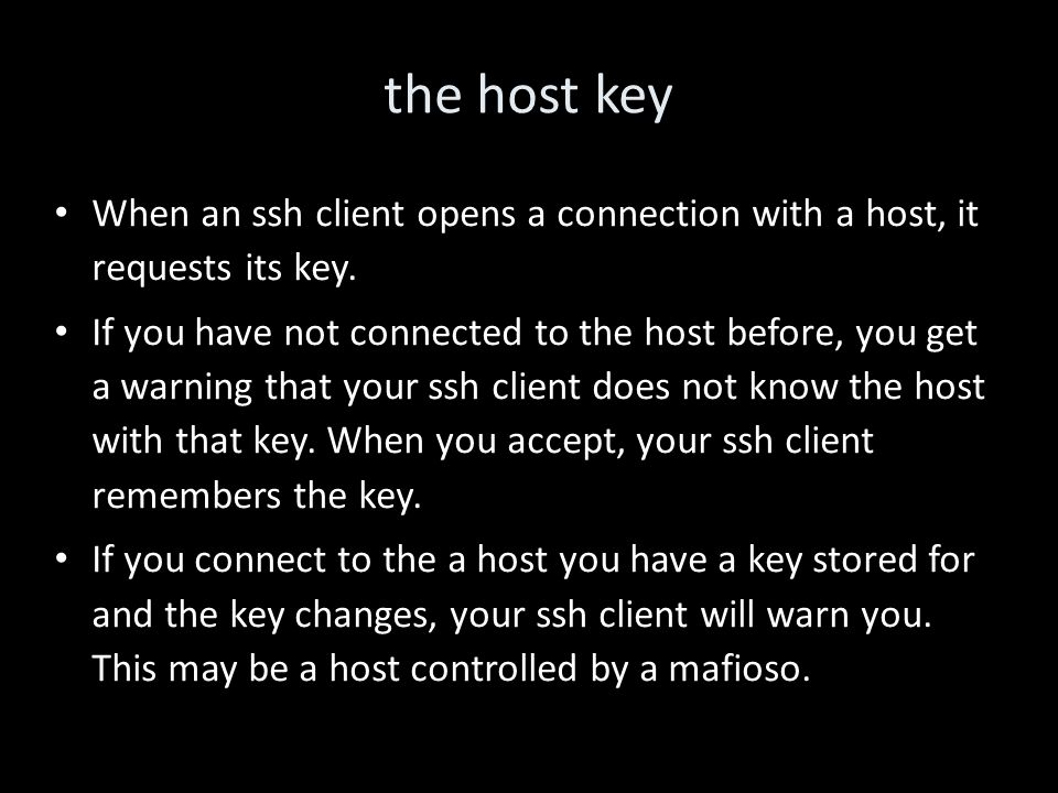 the host key When an ssh client opens a connection with a host, it requests its key. If you have not connected to the host before, you get a warning t