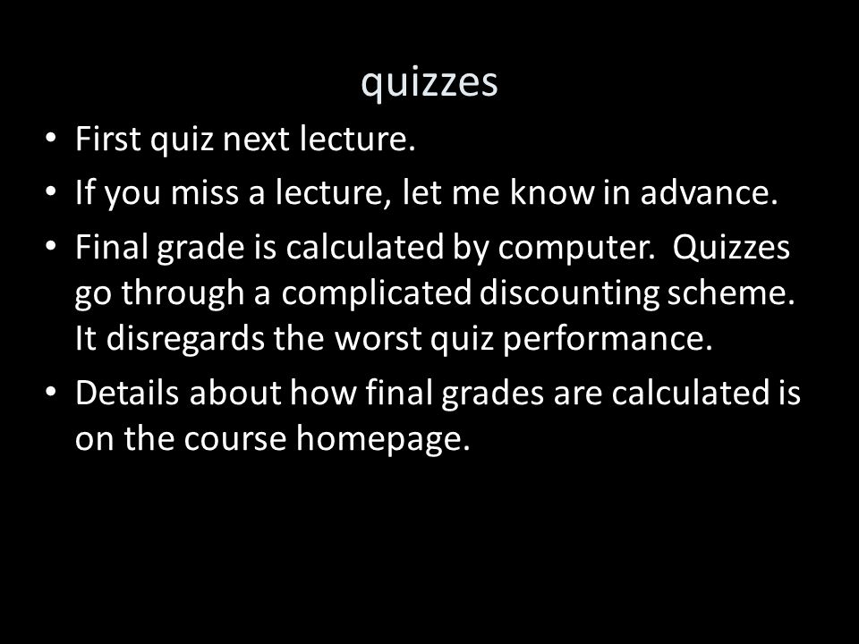 quizzes First quiz next lecture. If you miss a lecture, let me know in advance. Final grade is calculated by computer. Quizzes go through a complicate