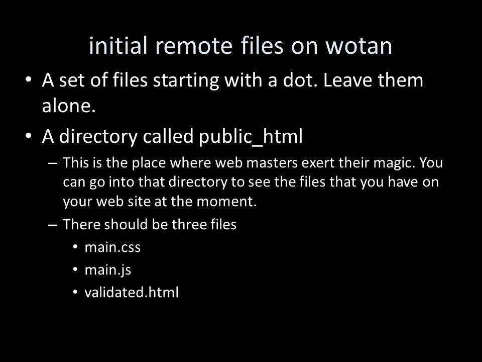 initial remote files on wotan A set of files starting with a dot. Leave them alone. A directory called public_html – This is the place where web maste