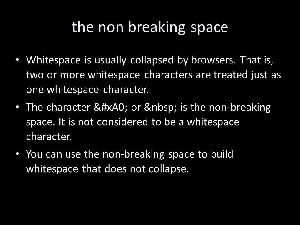 the non breaking space Whitespace is usually collapsed by browsers. That is, two or more whitespace characters are treated just as one whitespace char