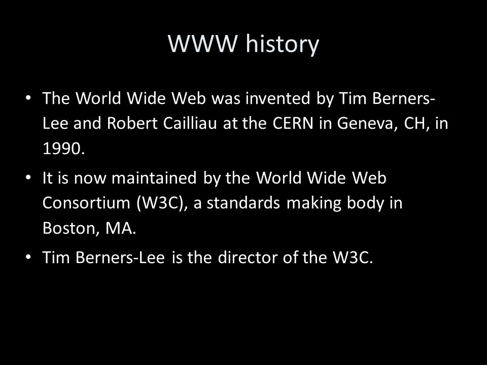WWW history The World Wide Web was invented by Tim Berners- Lee and Robert Cailliau at the CERN in Geneva, CH, in 1990. It is now maintained by the Wo
