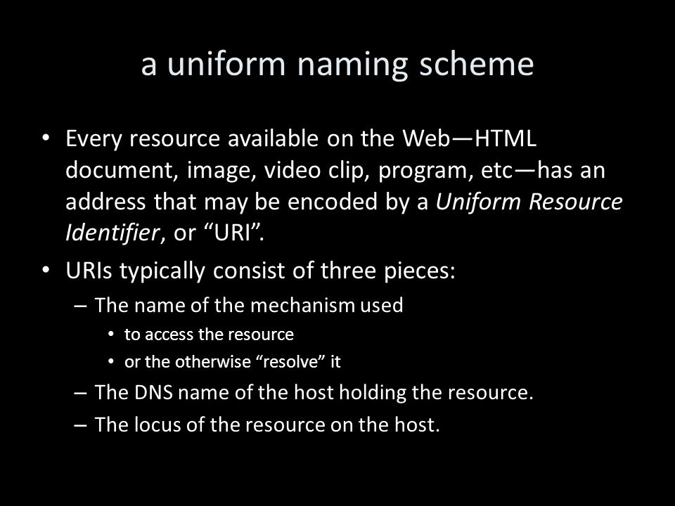 a uniform naming scheme Every resource available on the Web—HTML document, image, video clip, program, etc—has an address that may be encoded by a Uniform Resource Identifier, or URI .