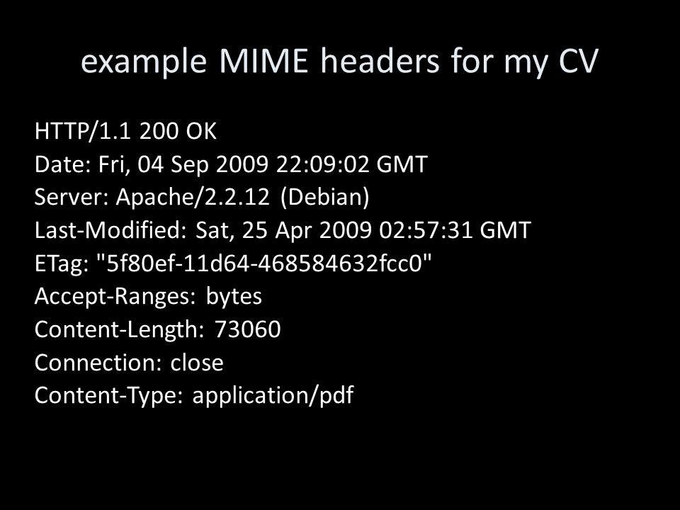 example MIME headers for my CV HTTP/1.1 200 OK Date: Fri, 04 Sep 2009 22:09:02 GMT Server: Apache/2.2.12 (Debian) Last-Modified: Sat, 25 Apr 2009 02:57:31 GMT ETag: 5f80ef-11d64-468584632fcc0 Accept-Ranges: bytes Content-Length: 73060 Connection: close Content-Type: application/pdf