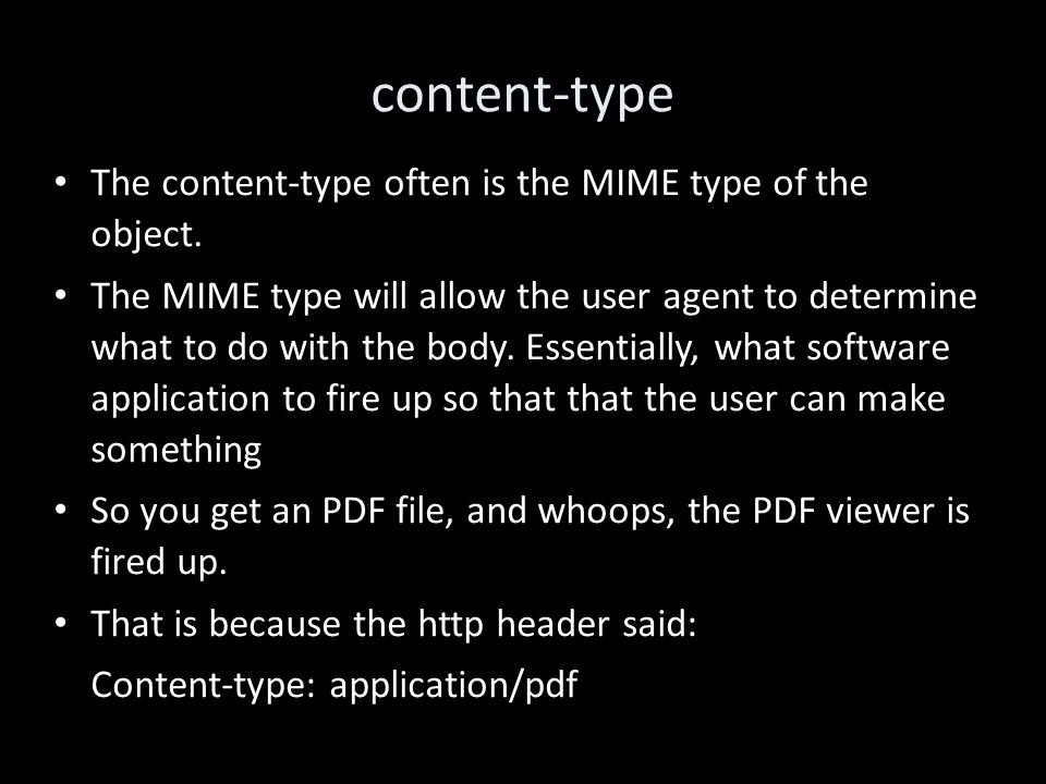 content-type The content-type often is the MIME type of the object. The MIME type will allow the user agent to determine what to do with the body. Ess