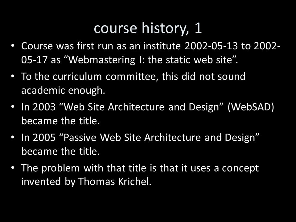 course history, 1 Course was first run as an institute 2002-05-13 to 2002- 05-17 as Webmastering I: the static web site .