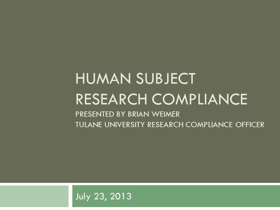 HUMAN SUBJECT RESEARCH COMPLIANCE PRESENTED BY BRIAN WEIMER TULANE UNIVERSITY RESEARCH COMPLIANCE OFFICER July 23, 2013