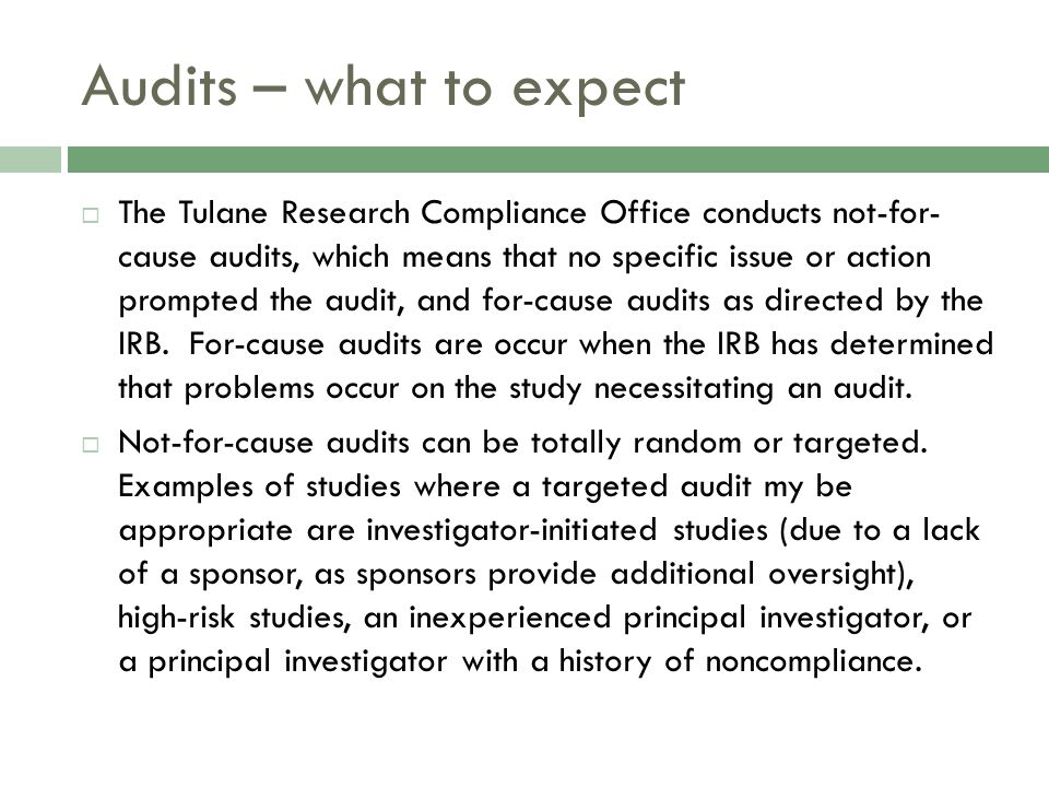 Audits – what to expect  The Tulane Research Compliance Office conducts not-for- cause audits, which means that no specific issue or action prompted the audit, and for-cause audits as directed by the IRB.