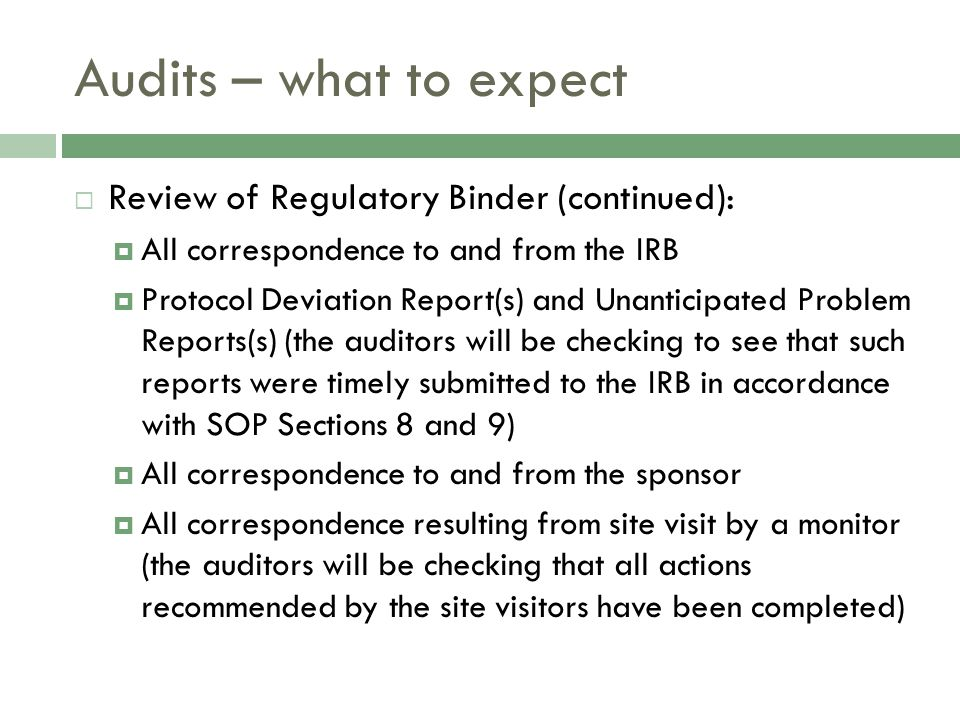 Audits – what to expect  Review of Regulatory Binder (continued):  All correspondence to and from the IRB  Protocol Deviation Report(s) and Unanticipated Problem Reports(s) (the auditors will be checking to see that such reports were timely submitted to the IRB in accordance with SOP Sections 8 and 9)  All correspondence to and from the sponsor  All correspondence resulting from site visit by a monitor (the auditors will be checking that all actions recommended by the site visitors have been completed)