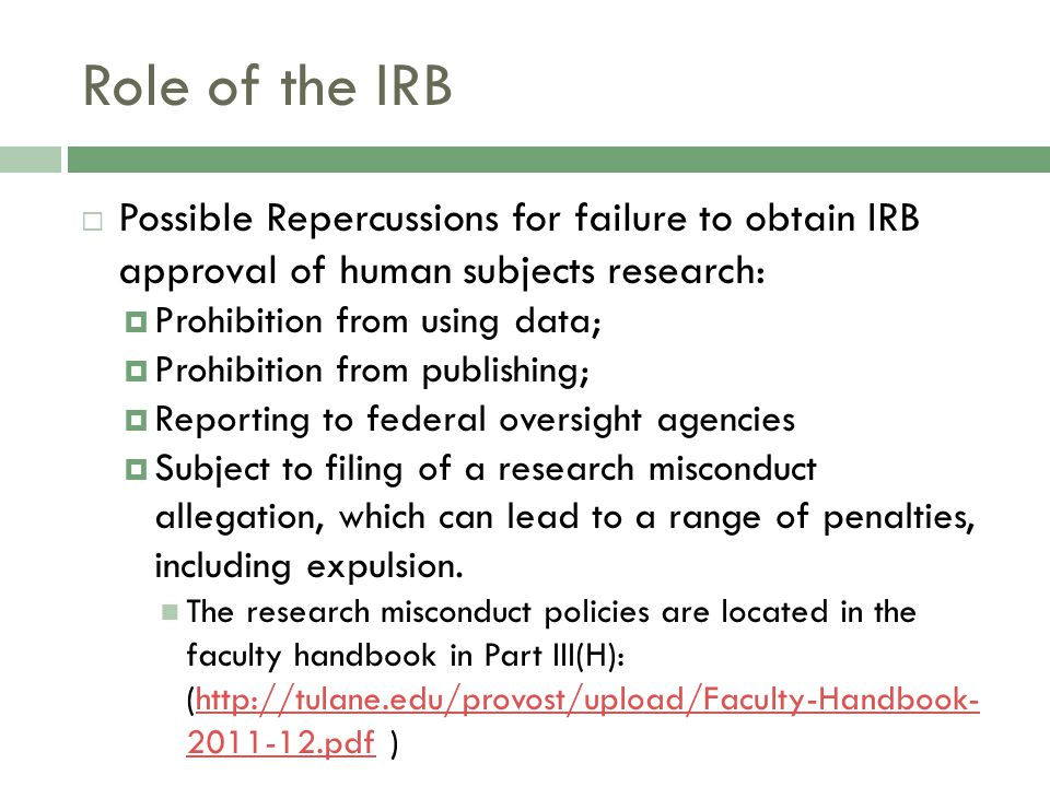 Role of the IRB  Possible Repercussions for failure to obtain IRB approval of human subjects research:  Prohibition from using data;  Prohibition from publishing;  Reporting to federal oversight agencies  Subject to filing of a research misconduct allegation, which can lead to a range of penalties, including expulsion.