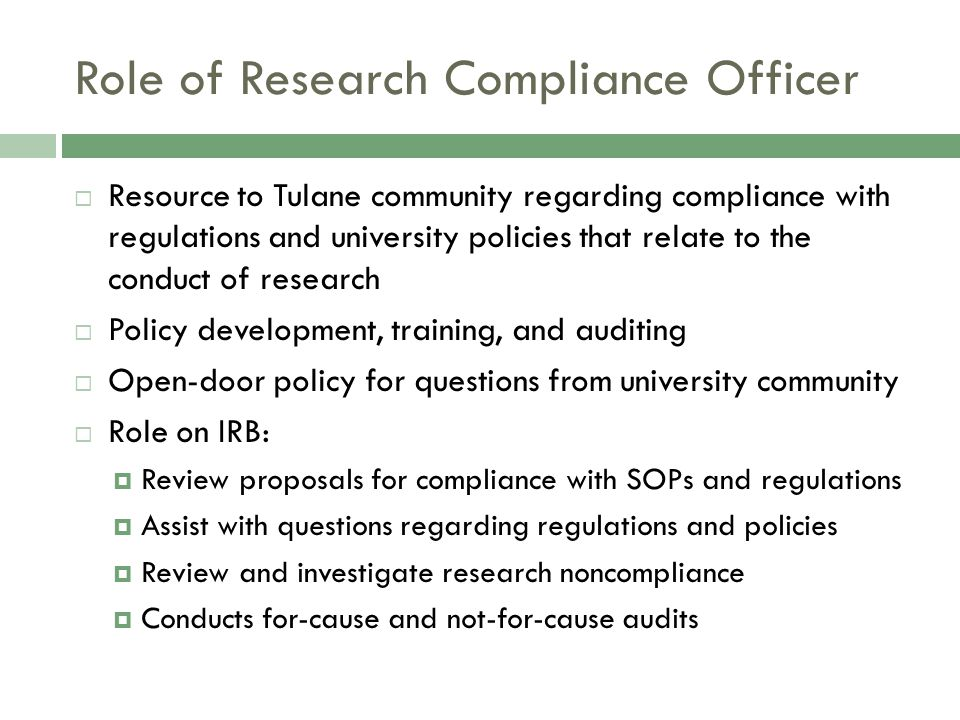 Role of Research Compliance Officer  Resource to Tulane community regarding compliance with regulations and university policies that relate to the conduct of research  Policy development, training, and auditing  Open-door policy for questions from university community  Role on IRB:  Review proposals for compliance with SOPs and regulations  Assist with questions regarding regulations and policies  Review and investigate research noncompliance  Conducts for-cause and not-for-cause audits