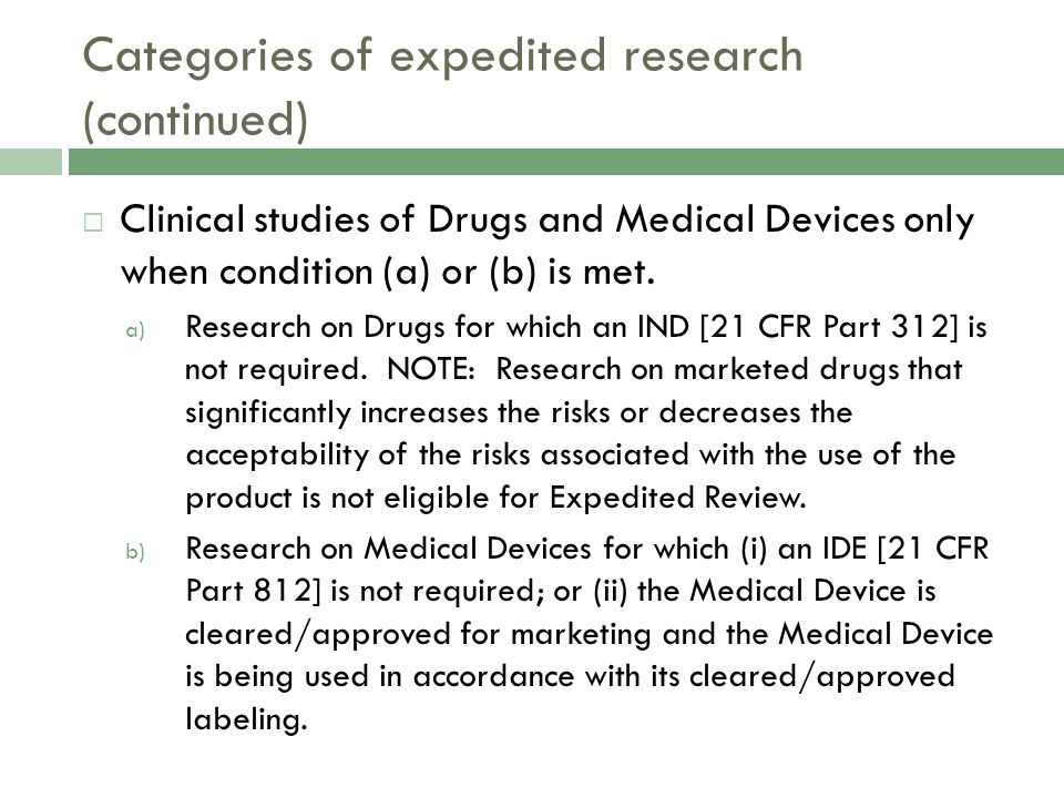 Categories of expedited research (continued)  Clinical studies of Drugs and Medical Devices only when condition (a) or (b) is met.
