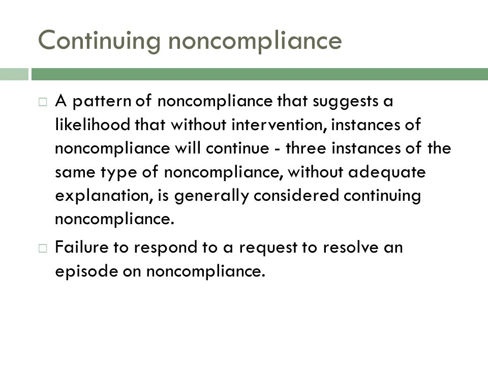 Continuing noncompliance  A pattern of noncompliance that suggests a likelihood that without intervention, instances of noncompliance will continue - three instances of the same type of noncompliance, without adequate explanation, is generally considered continuing noncompliance.
