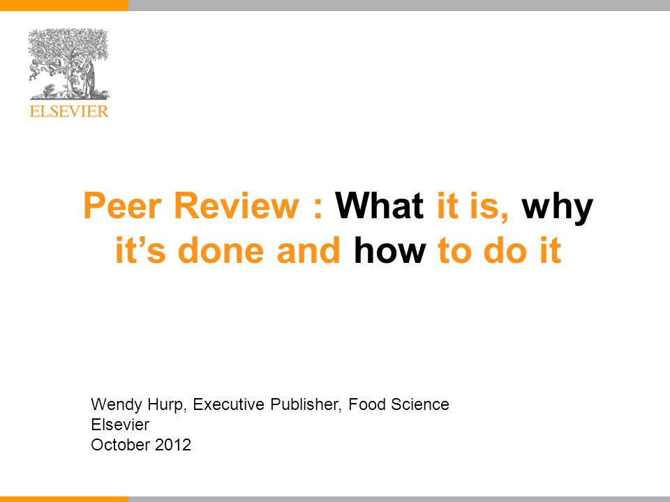 Peer Review : What it is, why it's done and how to do it Wendy Hurp, Executive Publisher, Food Science Elsevier October 2012